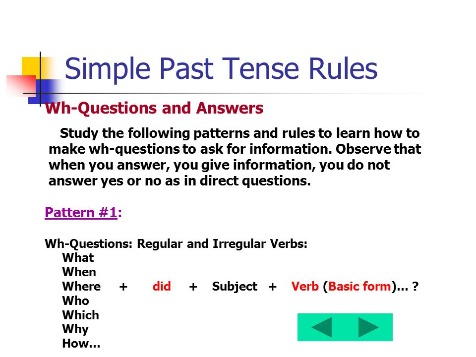 Simple Past Tense Rules Wh-Questions and Answers Study the following patterns and rules to learn how to make wh-questions to ask for information. Obse
