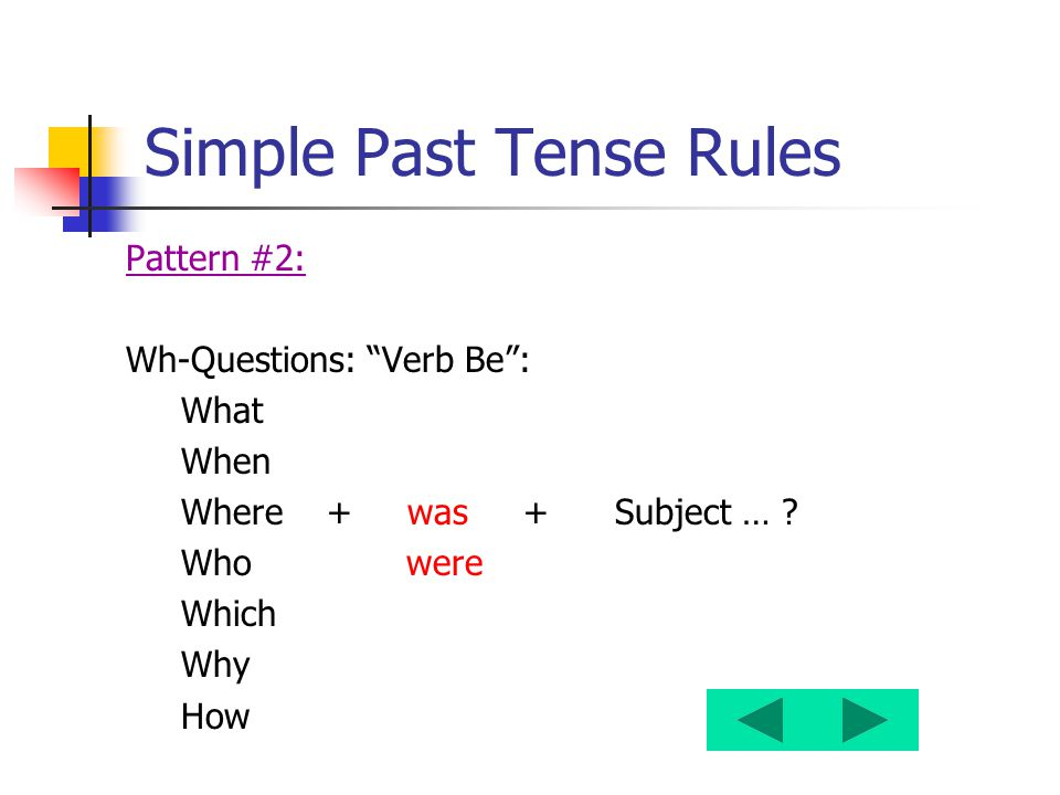 "Simple Past Tense Rules Pattern #2: Wh-Questions: ""Verb Be"": What When Where + was + Subject … ? Who were Which Why How"