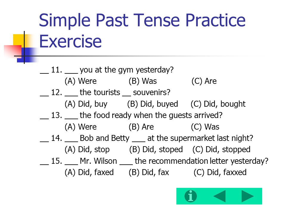 Simple Past Tense Practice Exercise __ 11. ___ you at the gym yesterday? (A) Were (B) Was (C) Are __ 12. ___ the tourists __ souvenirs? (A) Did, buy (