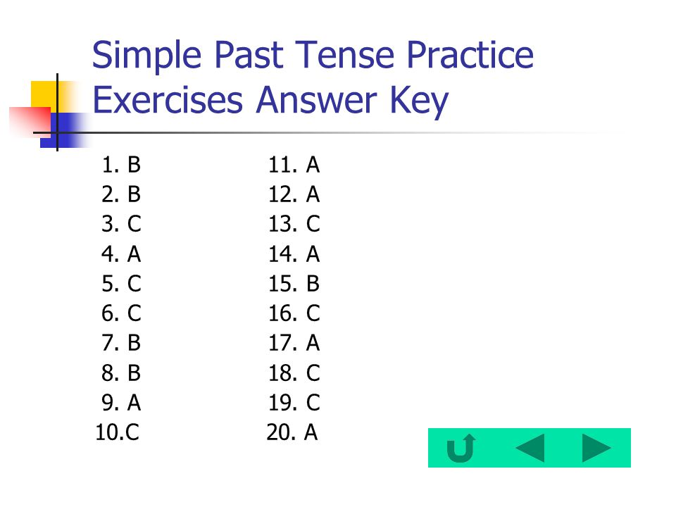 Simple Past Tense Practice Exercises Answer Key 1. B 11. A 2. B 12. A 3. C 13. C 4. A 14. A 5. C 15. B 6. C 16. C 7. B 17. A 8. B 18. C 9. A 19. C 10.