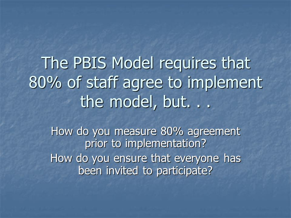 The PBIS Model requires that 80% of staff agree to implement the model, but...