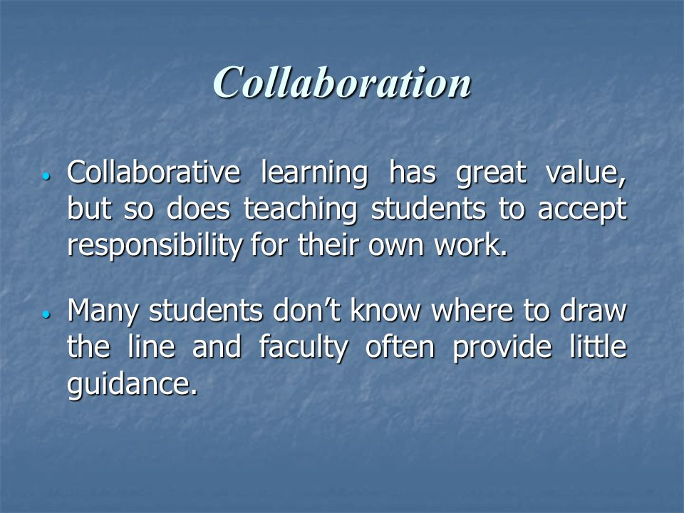 Collaboration Collaborative learning has great value, but so does teaching students to accept responsibility for their own work. Collaborative learnin