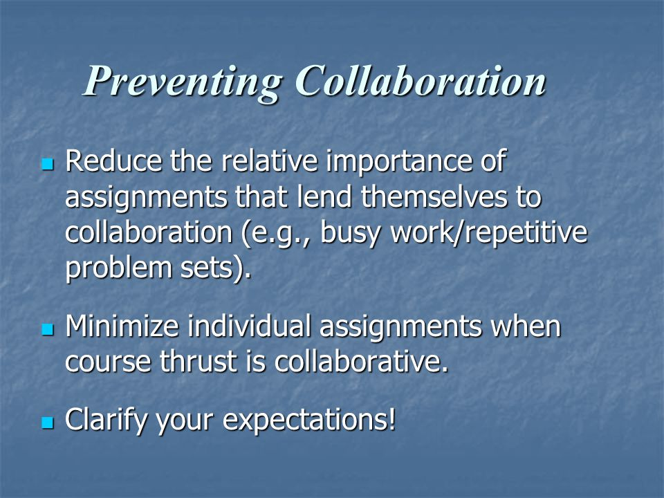 Preventing Collaboration Reduce the relative importance of assignments that lend themselves to collaboration (e.g., busy work/repetitive problem sets).