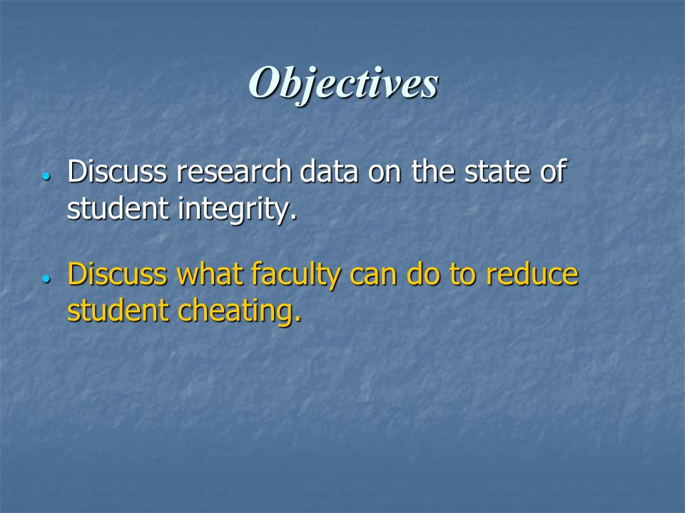 Objectives  Discuss research data on the state of student integrity.