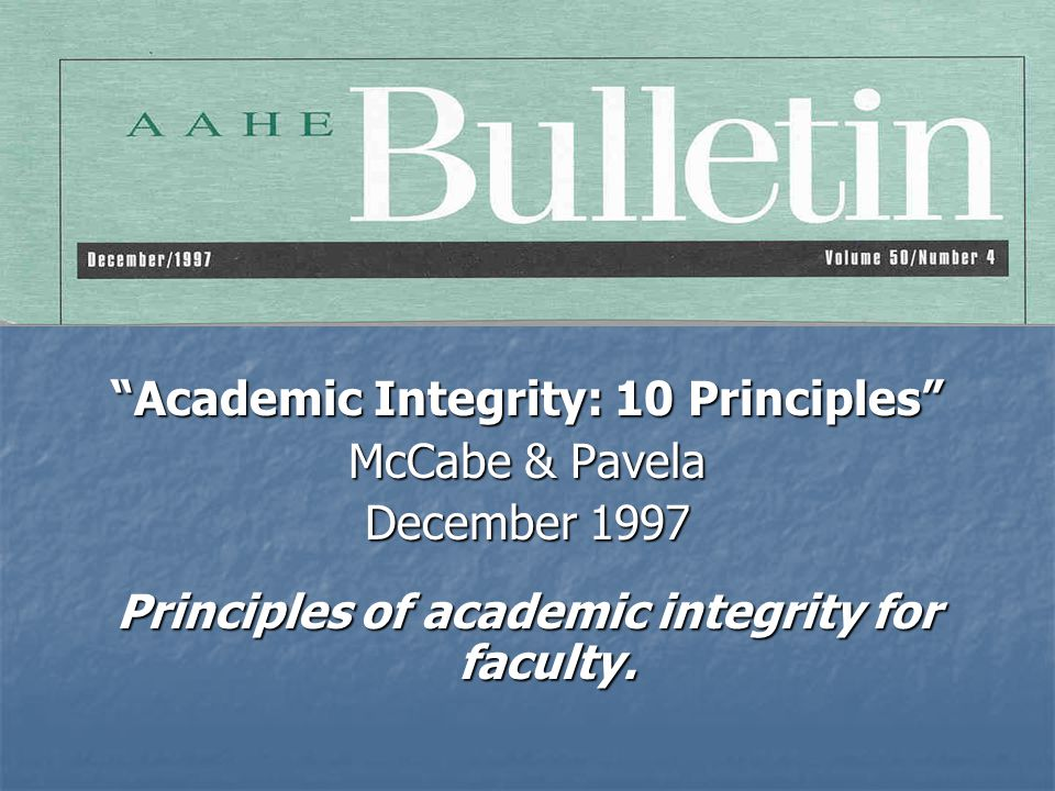 Academic Integrity: 10 Principles McCabe & Pavela December 1997 Principles of academic integrity for faculty.