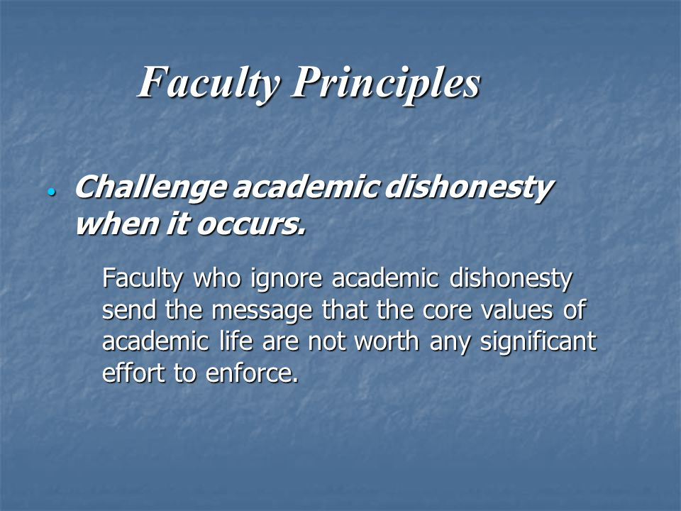 Faculty Principles  Challenge academic dishonesty when it occurs. Faculty who ignore academic dishonesty send the message that the core values of aca