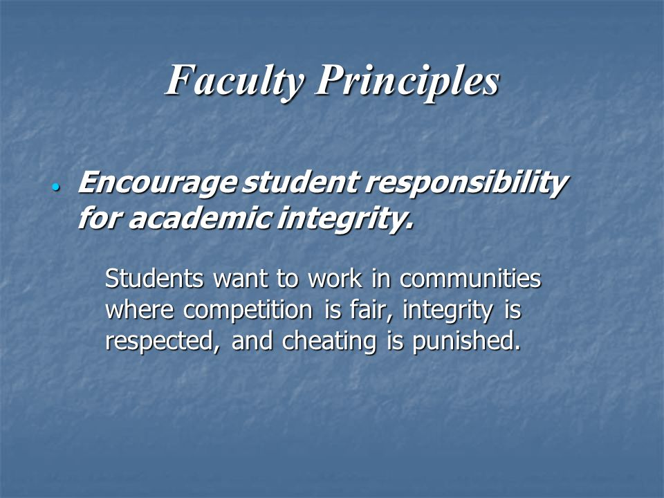 Faculty Principles  Encourage student responsibility for academic integrity. Students want to work in communities where competition is fair, integrit