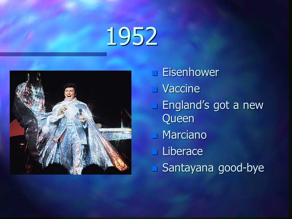 1952 n Eisenhower n Vaccine n England's got a new Queen n Marciano n Liberace n Santayana good-bye
