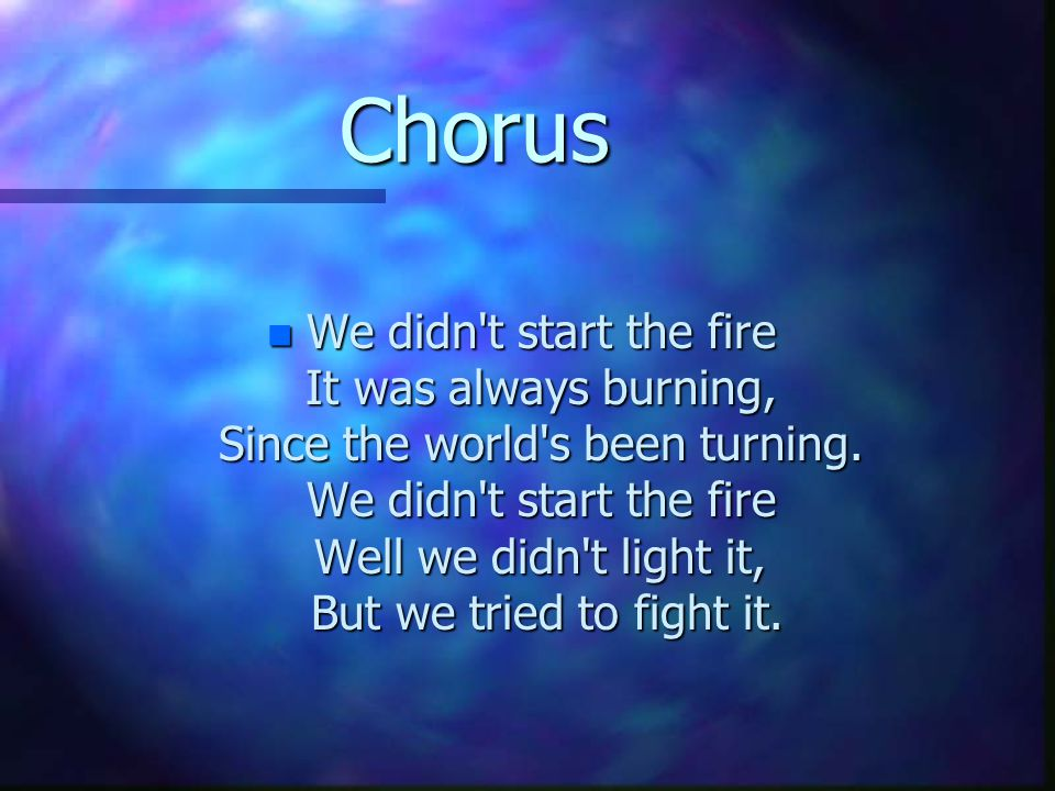 Chorus n We didn't start the fire It was always burning, Since the world's been turning. We didn't start the fire Well we didn't light it, But we trie
