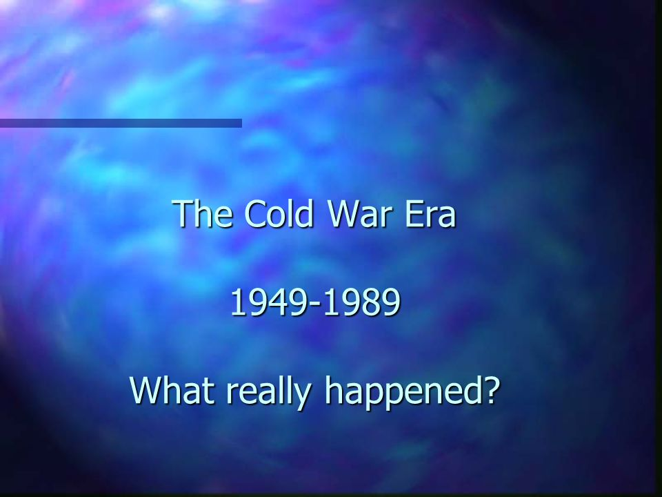 The Cold War Era 1949-1989 What really happened?