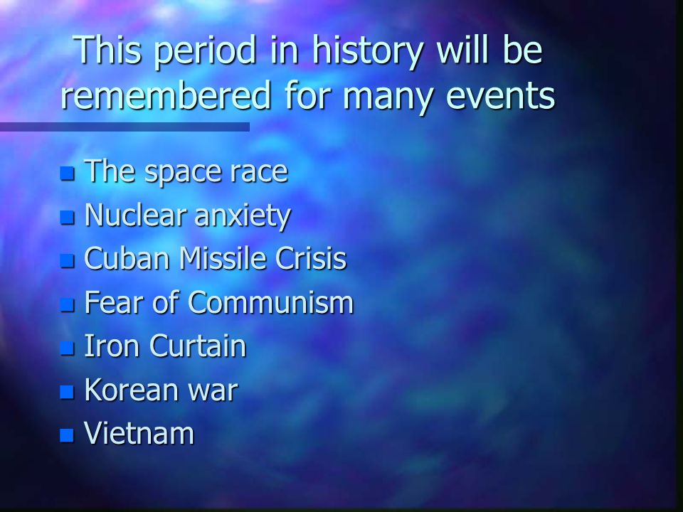 This period in history will be remembered for many events n The space race n Nuclear anxiety n Cuban Missile Crisis n Fear of Communism n Iron Curtain