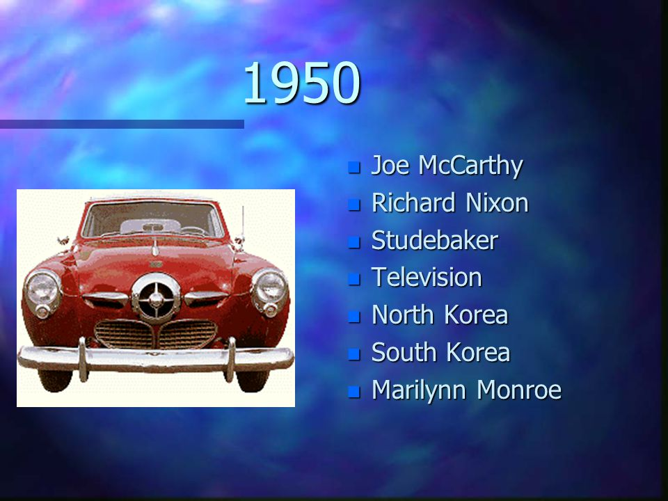 1950 n Joe McCarthy n Richard Nixon n Studebaker n Television n North Korea n South Korea n Marilynn Monroe