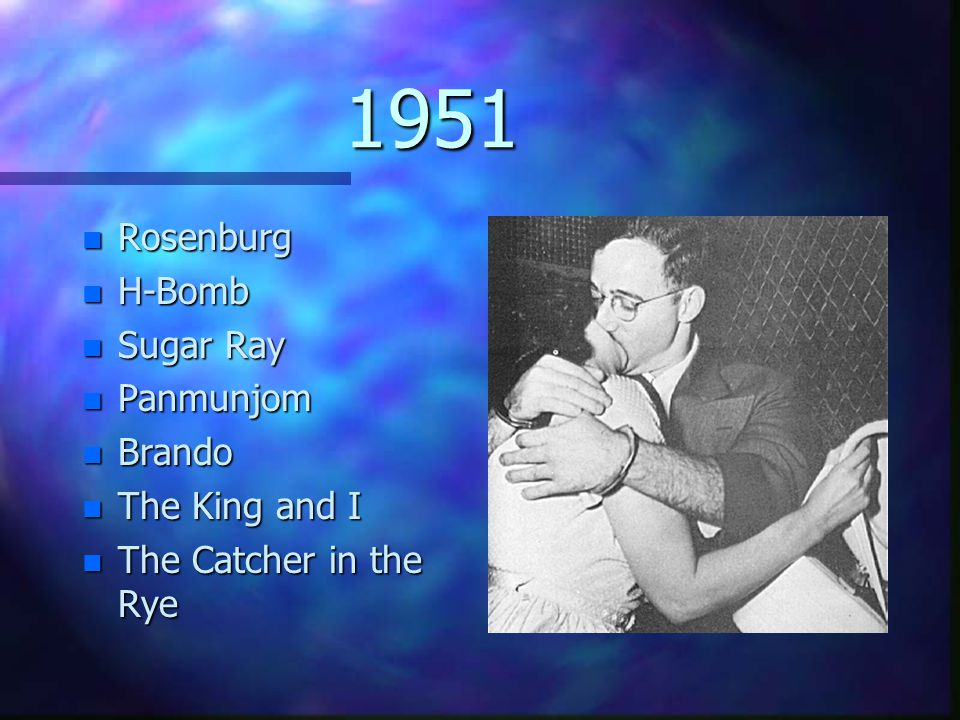 1951 n Rosenburg n H-Bomb n Sugar Ray n Panmunjom n Brando n The King and I n The Catcher in the Rye