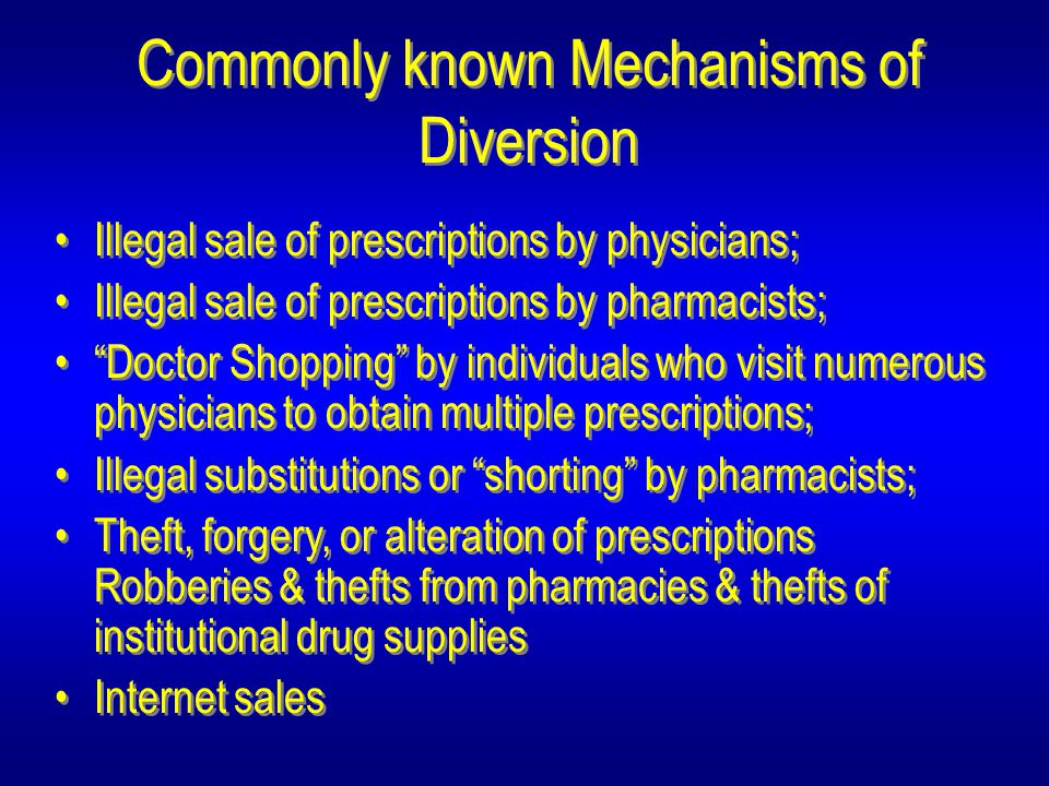Commonly known Mechanisms of Diversion Illegal sale of prescriptions by physicians; Illegal sale of prescriptions by pharmacists; Doctor Shopping by individuals who visit numerous physicians to obtain multiple prescriptions; Illegal substitutions or shorting by pharmacists; Theft, forgery, or alteration of prescriptions Robberies & thefts from pharmacies & thefts of institutional drug supplies Internet sales Illegal sale of prescriptions by physicians; Illegal sale of prescriptions by pharmacists; Doctor Shopping by individuals who visit numerous physicians to obtain multiple prescriptions; Illegal substitutions or shorting by pharmacists; Theft, forgery, or alteration of prescriptions Robberies & thefts from pharmacies & thefts of institutional drug supplies Internet sales