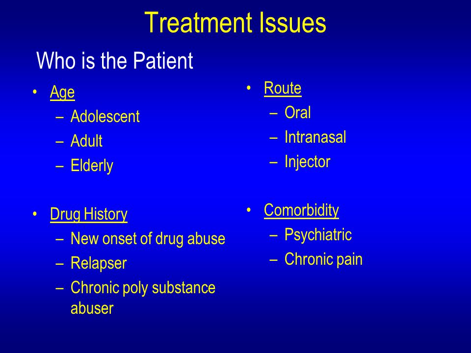 Treatment Issues Age –Adolescent –Adult –Elderly Drug History –New onset of drug abuse –Relapser –Chronic poly substance abuser Route –Oral –Intranasal –Injector Comorbidity –Psychiatric –Chronic pain Who is the Patient