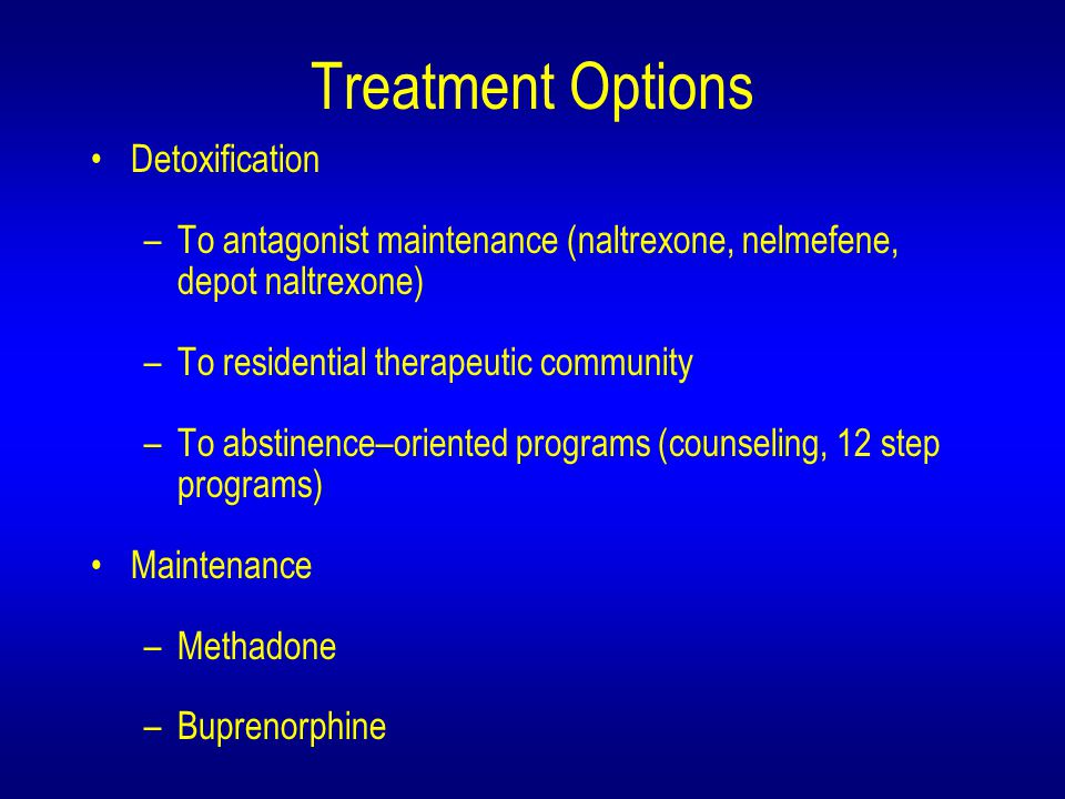 Treatment Options Detoxification –To antagonist maintenance (naltrexone, nelmefene, depot naltrexone) –To residential therapeutic community –To abstinence–oriented programs (counseling, 12 step programs) Maintenance –Methadone –Buprenorphine
