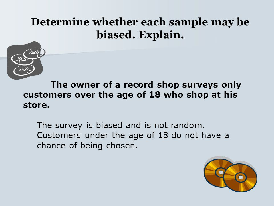 Determine whether each sample may be biased. Explain. The owner of a record shop surveys only customers over the age of 18 who shop at his store. The