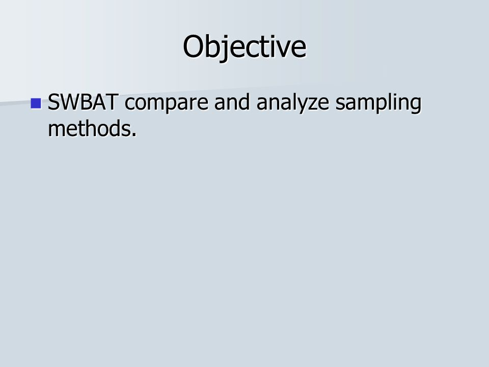 Objective SWBAT compare and analyze sampling methods. SWBAT compare and analyze sampling methods.