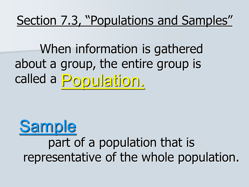 """Section 7.3, """"Populations and Samples"""" When information is gathered about a group, the entire group is called a Population. Sample part of a populatio"""