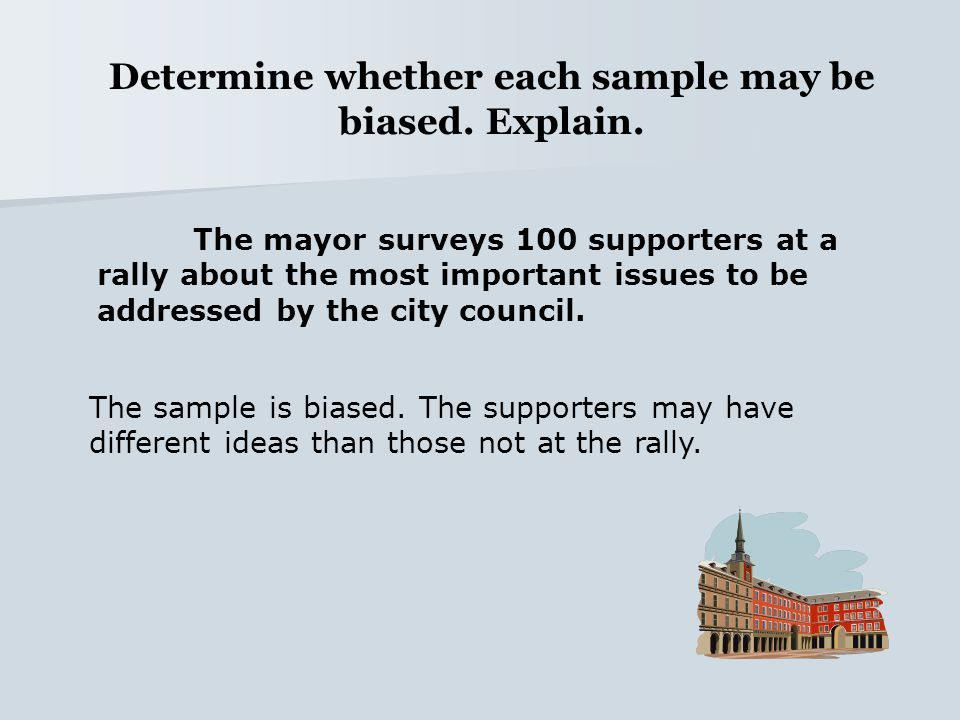 Determine whether each sample may be biased. Explain. The mayor surveys 100 supporters at a rally about the most important issues to be addressed by t