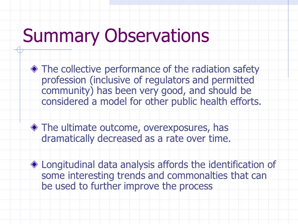 Summary Observations The collective performance of the radiation safety profession (inclusive of regulators and permitted community) has been very good, and should be considered a model for other public health efforts.