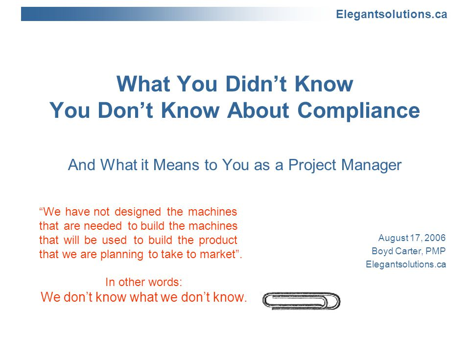 Elegantsolutions.ca What You Didn't Know You Don't Know About Compliance And What it Means to You as a Project Manager August 17, 2006 Boyd Carter, PMP Elegantsolutions.ca We have not designed the machines that are needed to build the machines that will be used to build the product that we are planning to take to market .