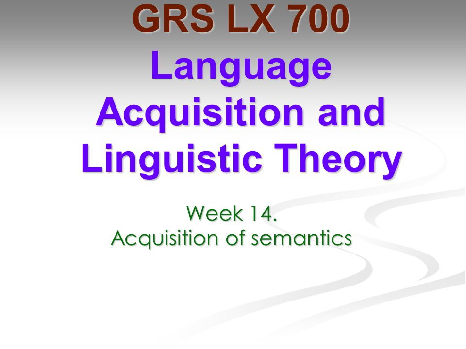Week 14. Acquisition of semantics GRS LX 700 Language Acquisition and Linguistic Theory