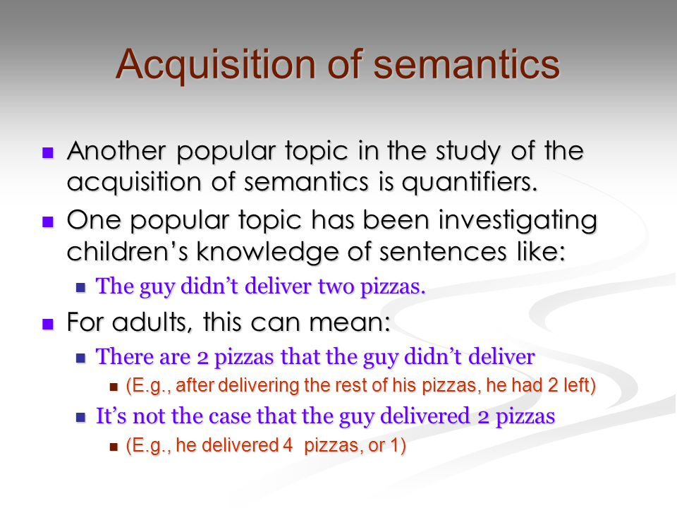 Acquisition of semantics Another popular topic in the study of the acquisition of semantics is quantifiers.