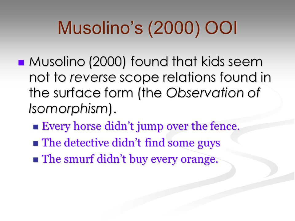 Musolino's (2000) OOI Musolino (2000) found that kids seem not to reverse scope relations found in the surface form (the Observation of Isomorphism).