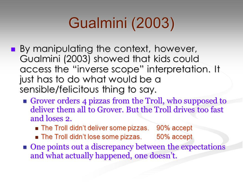 Gualmini (2003) By manipulating the context, however, Gualmini (2003) showed that kids could access the inverse scope interpretation.