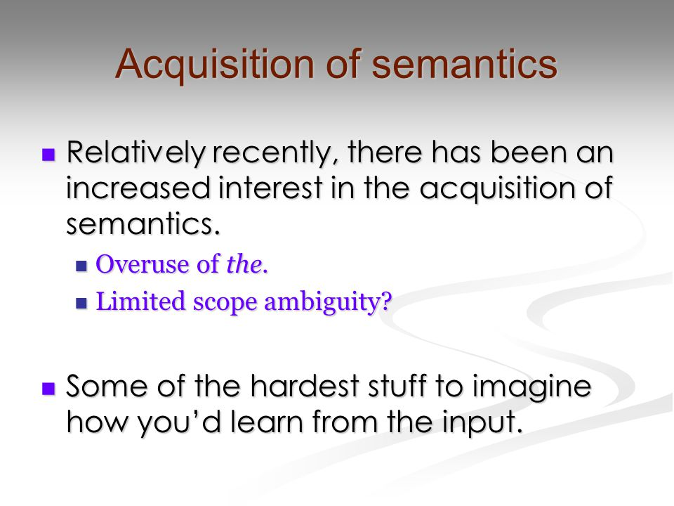 Acquisition of semantics Relatively recently, there has been an increased interest in the acquisition of semantics.