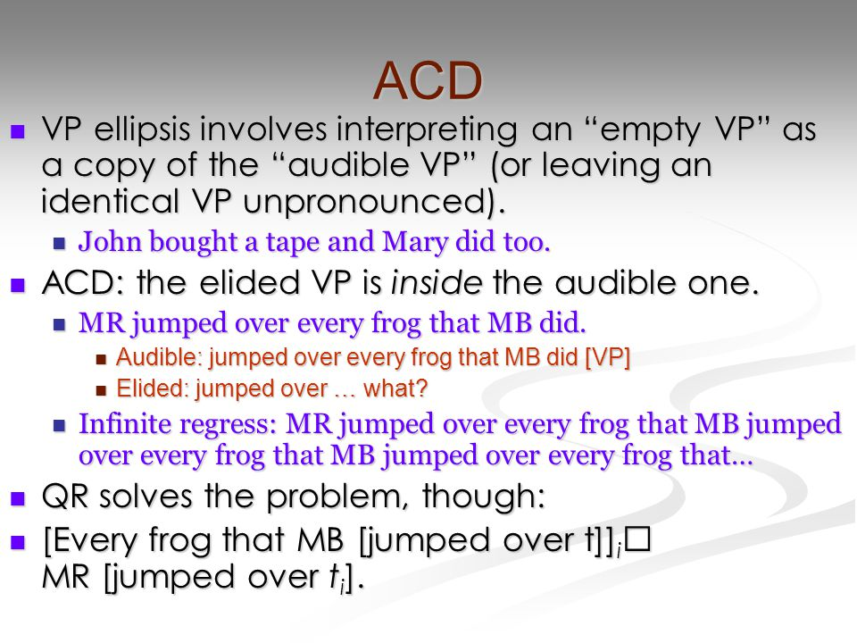ACD VP ellipsis involves interpreting an empty VP as a copy of the audible VP (or leaving an identical VP unpronounced).