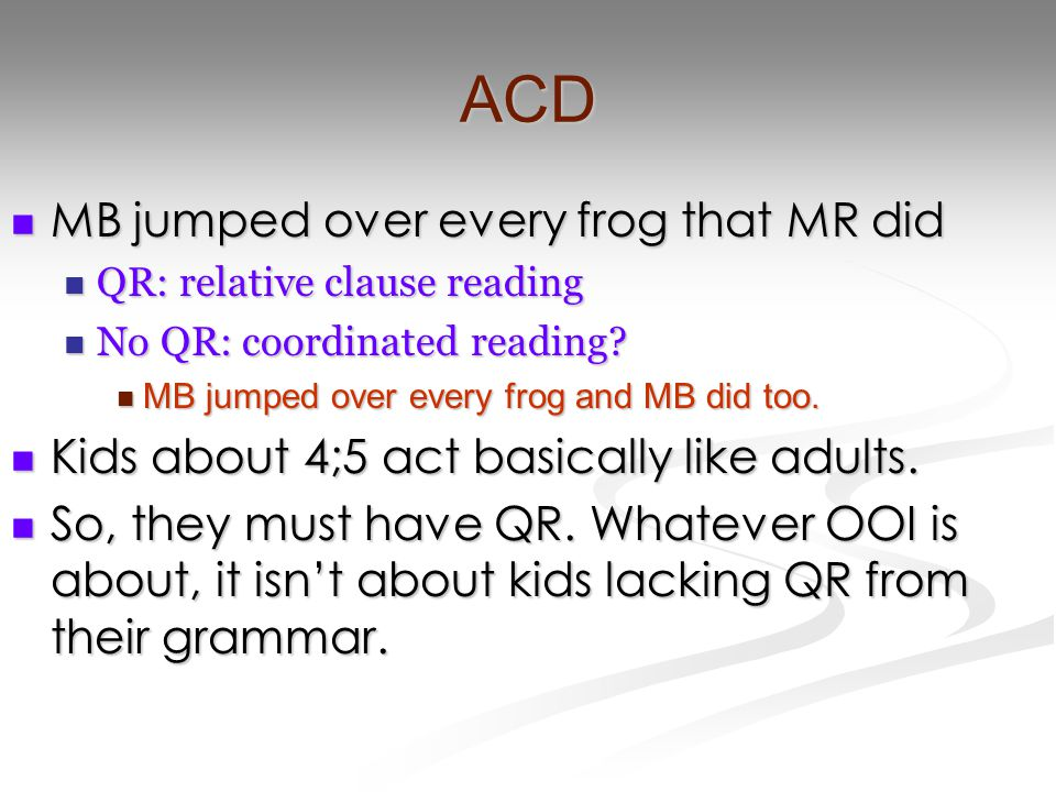 ACD MB jumped over every frog that MR did MB jumped over every frog that MR did QR: relative clause reading QR: relative clause reading No QR: coordinated reading.