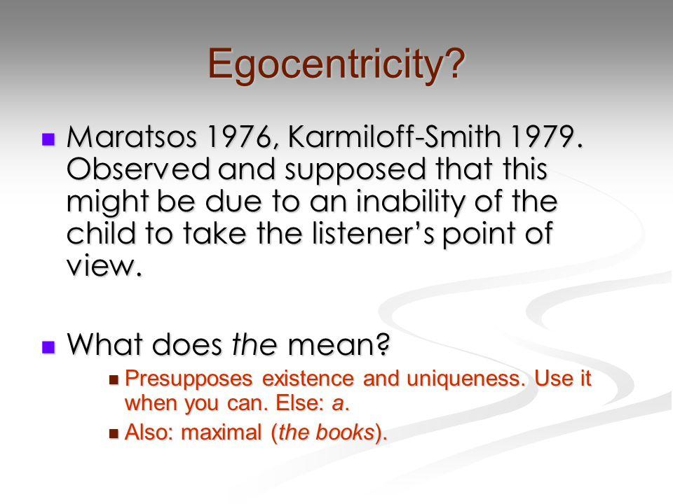 Egocentricity.Maratsos 1976, Karmiloff-Smith 1979.