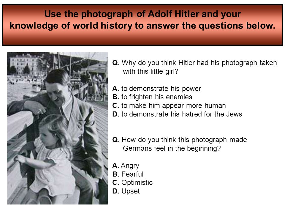 Use the photograph of Adolf Hitler and your knowledge of world history to answer the questions below. Q. Why do you think Hitler had his photograph ta