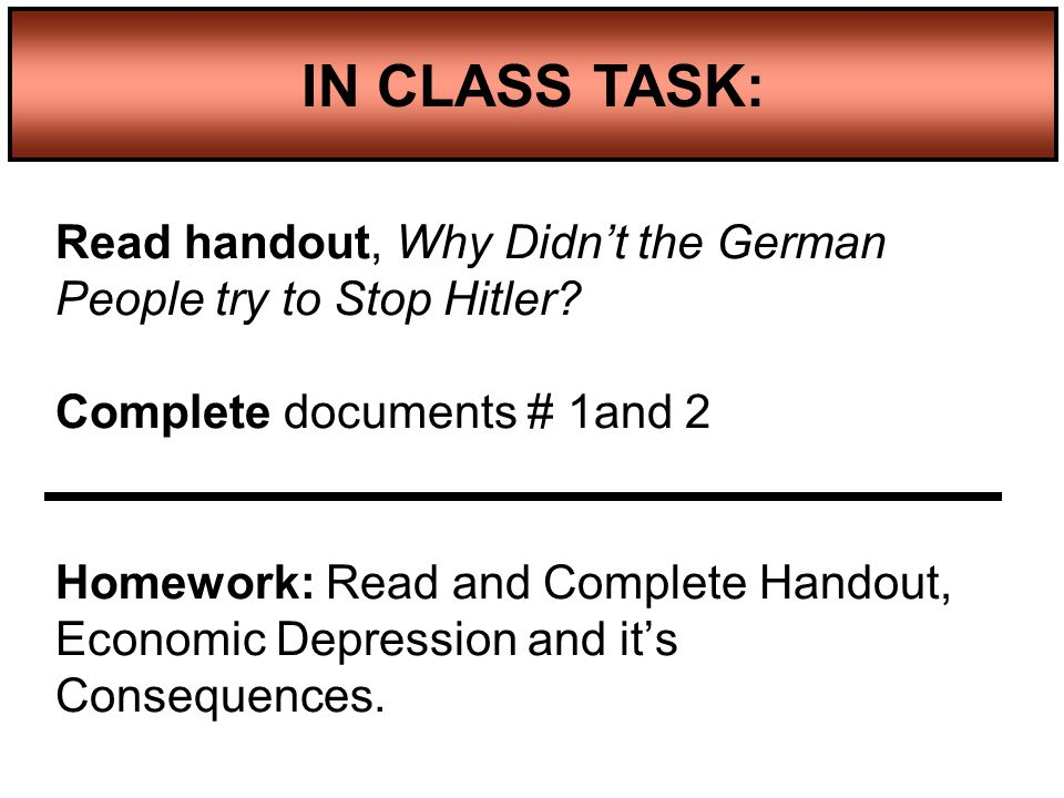 Read handout, Why Didn't the German People try to Stop Hitler? Complete documents # 1and 2 Homework: Read and Complete Handout, Economic Depression an