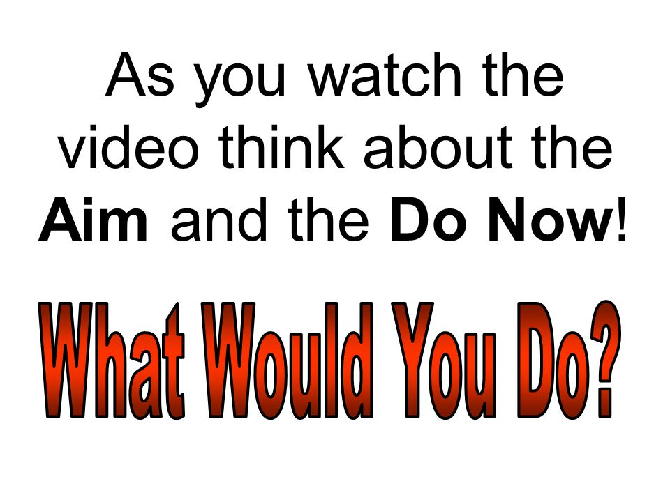 As you watch the video think about the Aim and the Do Now!