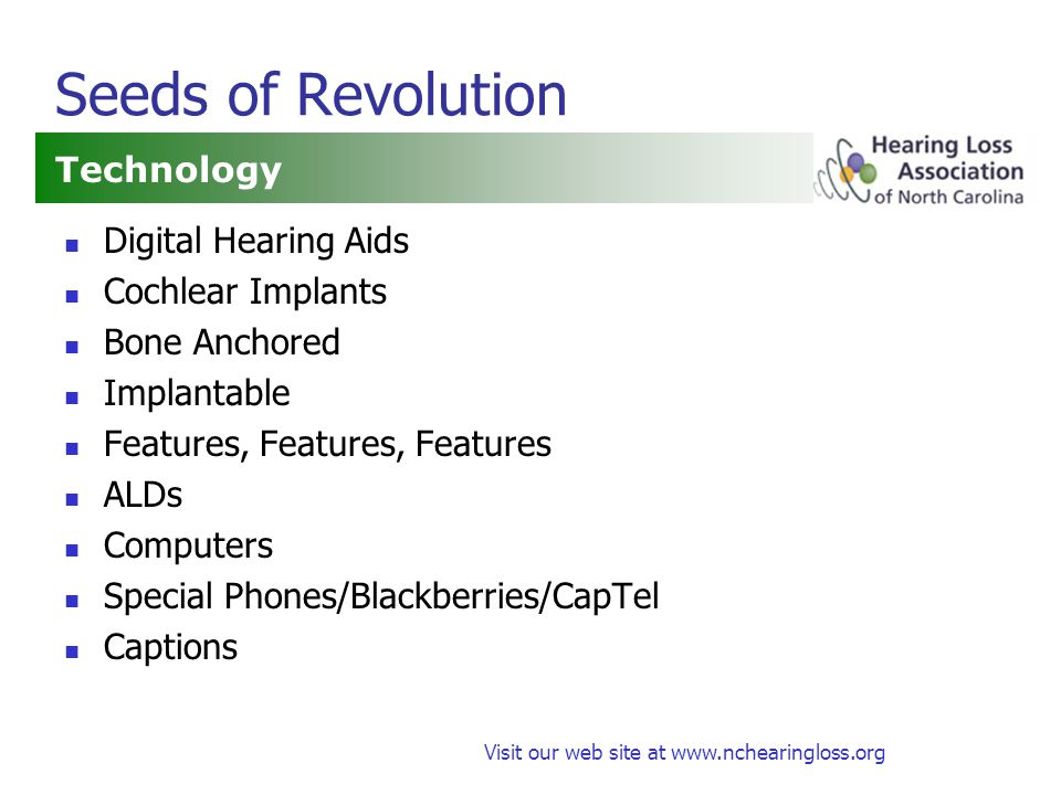 Visit our web site at www.nchearingloss.org Seeds of Revolution Technology Digital Hearing Aids Cochlear Implants Bone Anchored Implantable Features, Features, Features ALDs Computers Special Phones/Blackberries/CapTel Captions