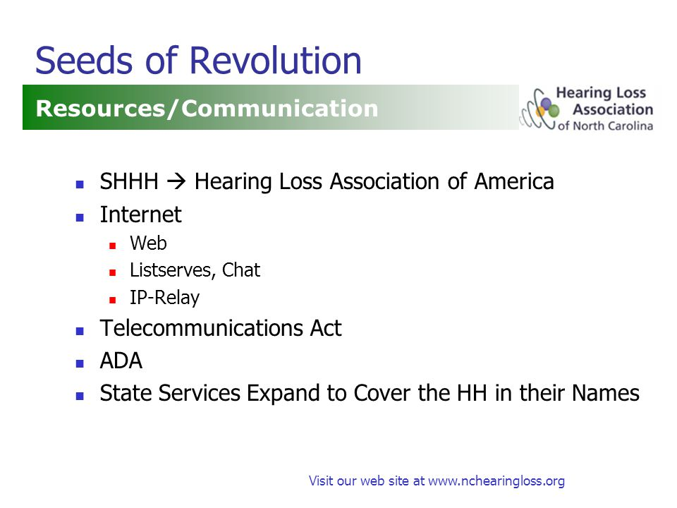 Visit our web site at www.nchearingloss.org Seeds of Revolution Resources/Communication SHHH  Hearing Loss Association of America Internet Web Listserves, Chat IP-Relay Telecommunications Act ADA State Services Expand to Cover the HH in their Names