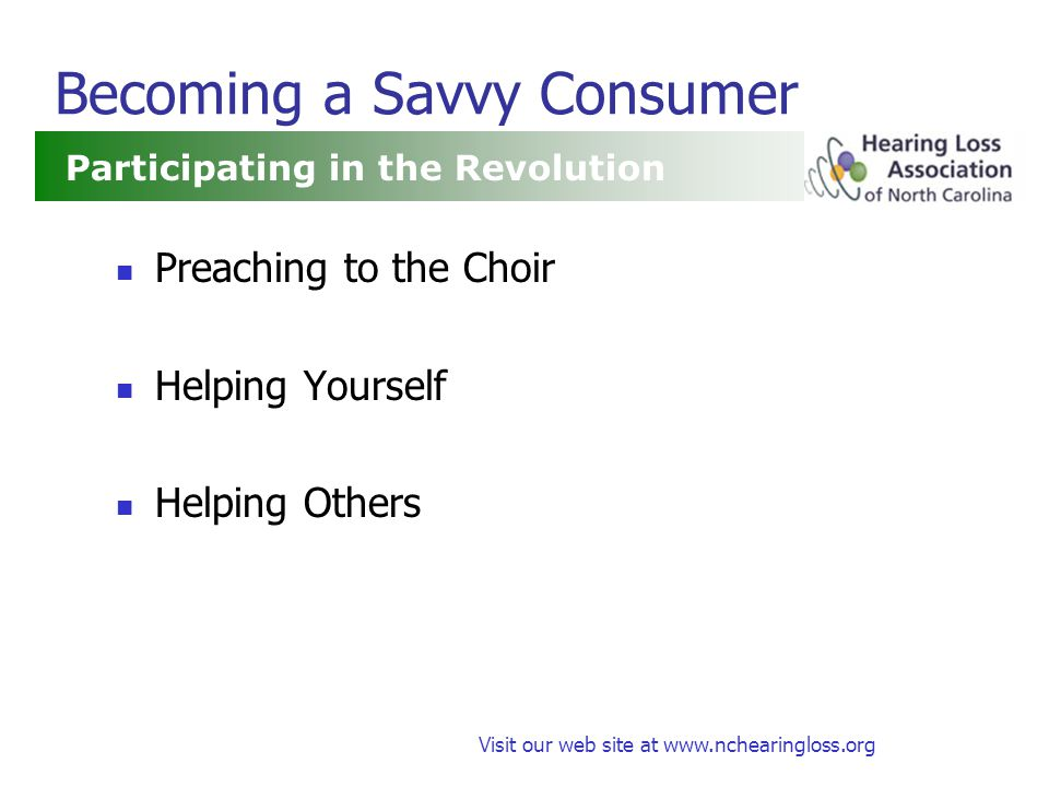 Visit our web site at www.nchearingloss.org Becoming a Savvy Consumer Preaching to the Choir Helping Yourself Helping Others Participating in the Revolution