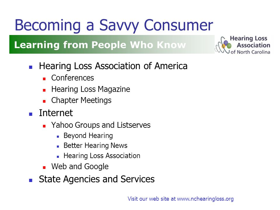 Visit our web site at www.nchearingloss.org Becoming a Savvy Consumer Hearing Loss Association of America Conferences Hearing Loss Magazine Chapter Meetings Internet Yahoo Groups and Listserves Beyond Hearing Better Hearing News Hearing Loss Association Web and Google State Agencies and Services Learning from People Who Know
