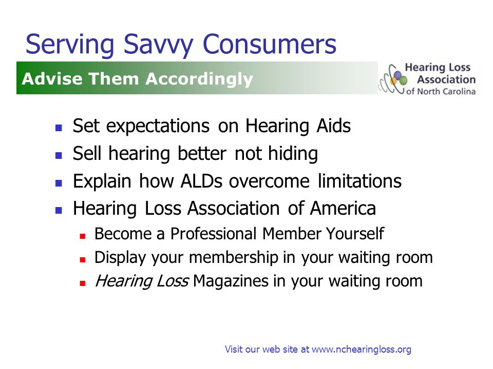Visit our web site at www.nchearingloss.org Serving Savvy Consumers Set expectations on Hearing Aids Sell hearing better not hiding Explain how ALDs overcome limitations Hearing Loss Association of America Become a Professional Member Yourself Display your membership in your waiting room Hearing Loss Magazines in your waiting room Advise Them Accordingly