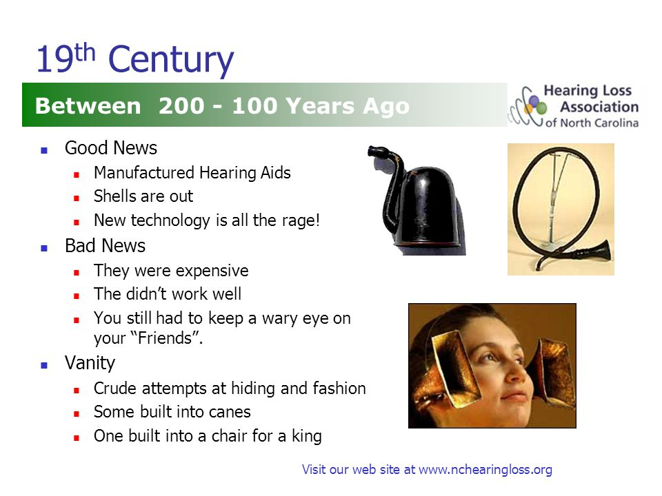 Visit our web site at www.nchearingloss.org Early 20 th Century Starting About 100 Years Ago Good News First Electronic Hearing Aids Bad News They were expensive They were somewhat bulky The didn't work well They were rare Vanity Some were table models Later they were body worn and concealed .