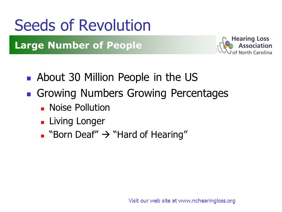 Visit our web site at www.nchearingloss.org Seeds of Revolution Large Number of People About 30 Million People in the US Growing Numbers Growing Percentages Noise Pollution Living Longer Born Deaf  Hard of Hearing