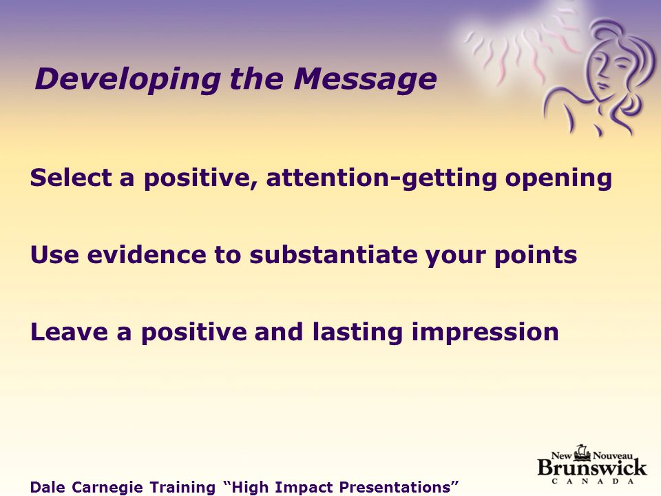 Developing the Message Select a positive, attention-getting opening Use evidence to substantiate your points Leave a positive and lasting impression Dale Carnegie Training High Impact Presentations
