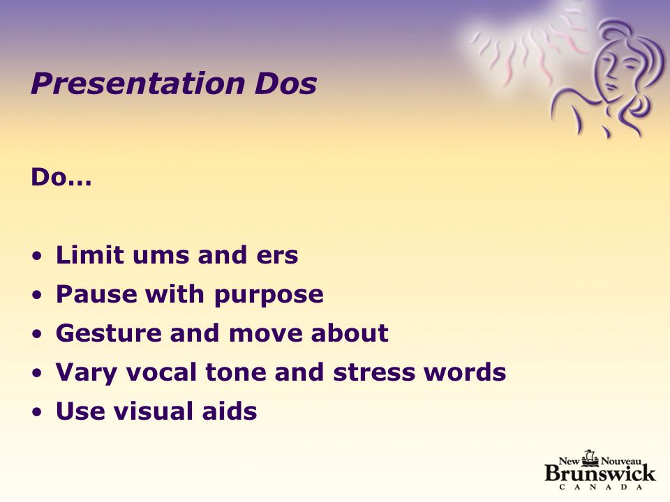 Presentation Dos Do… Limit ums and ers Pause with purpose Gesture and move about Vary vocal tone and stress words Use visual aids
