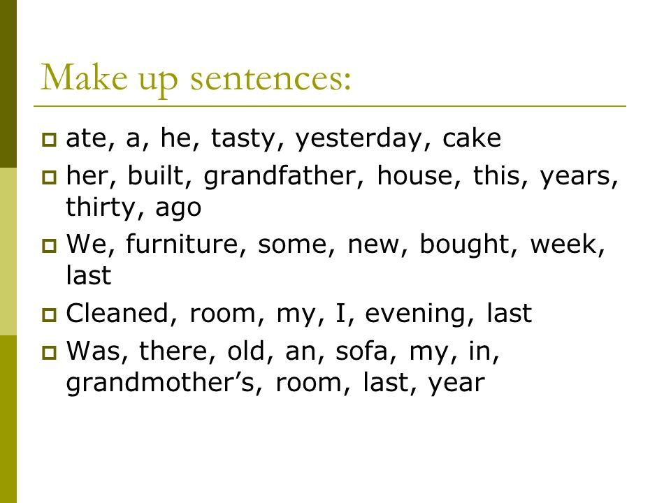 Make up sentences:  ate, a, he, tasty, yesterday, cake  her, built, grandfather, house, this, years, thirty, ago  We, furniture, some, new, bought,