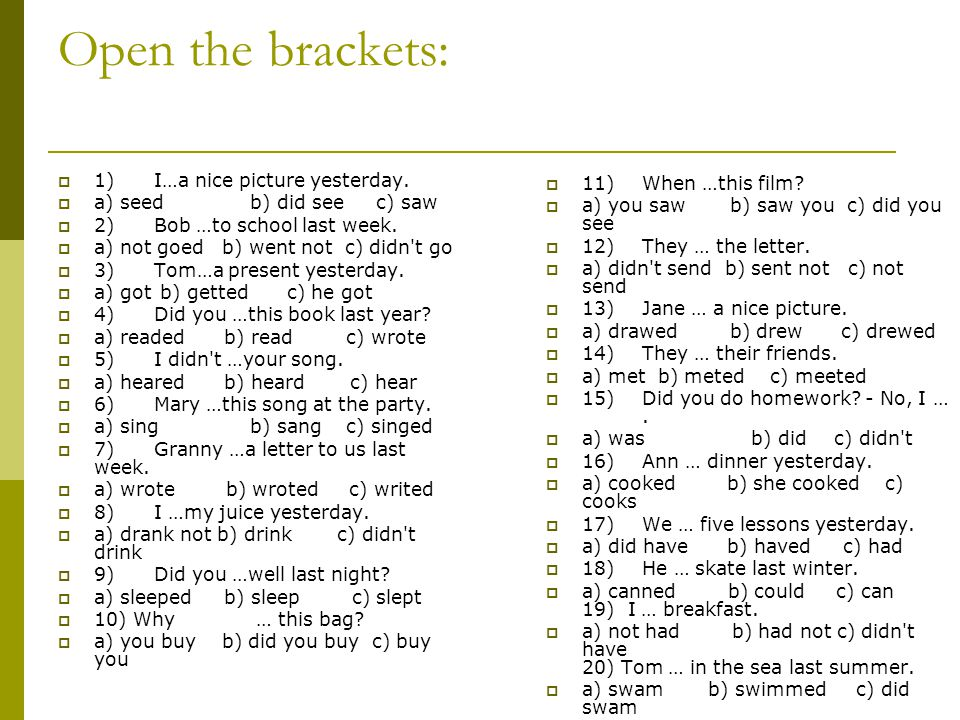 Open the brackets:  1)I…a nice picture yesterday.  a) seedb) did see c) saw  2)Bob …to school last week.  a) not goed b) went not c) didn't go  3
