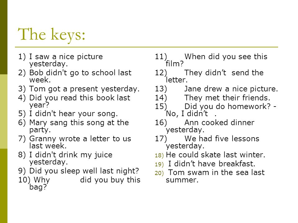 The keys: 1)I saw a nice picture yesterday. 2)Bob didn't go to school last week. 3)Tom got a present yesterday. 4)Did you read this book last year? 5)
