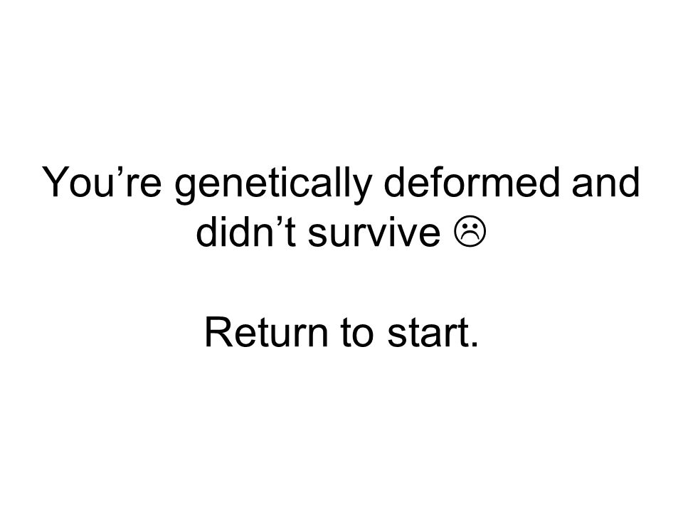 You're genetically deformed and didn't survive  Return to start.
